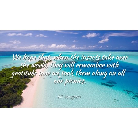 Bill Vaughan - Famous Quotes Laminated POSTER PRINT 24x20 - We hope that, when the insects take over the world, they will remember with gratitude how we took them along on all our picnics. ()