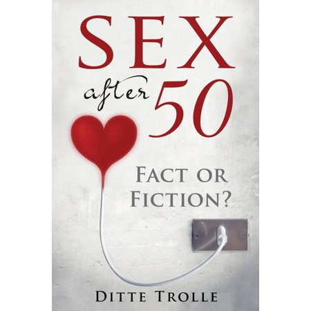Sex after 50: Fact or Fiction? Changing Beliefs about Aging and Intimacy - eBook ()