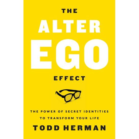 The Alter Ego Effect : The Power of Secret Identities to Transform Your