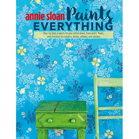 Annie Sloan Paints Everything : Step-by-step projects for your entire home, from walls, floors, and furniture, to curtains, blinds, pillows, and
