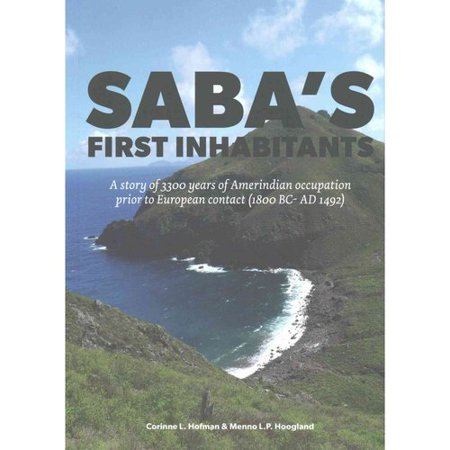 Saba's First Inhabitants: A Story of 3300 Years of Amerindian Occupation Prior to European Contact 1800 Bc - Ad 1492