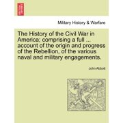 The History of the Civil War in America; Comprising a Full ... Account of the Origin and Progress of the Rebellion, of the Various Naval and Military Engagements. Vol. I
