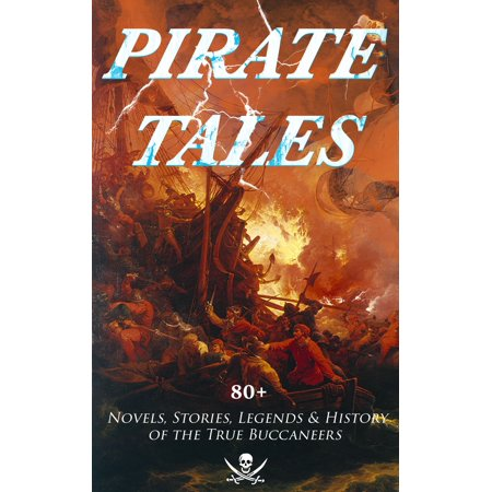 PIRATE TALES: 80+ Novels, Stories, Legends & History of the True Buccaneers -