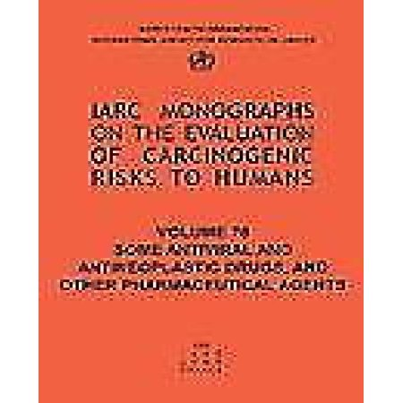 Some Antiviral And Antineoplastic Drugs And Other Pharmaceutical Agents  Iarc Monograph On The Carcinogenic Risks To Humans  Iarc Monographs