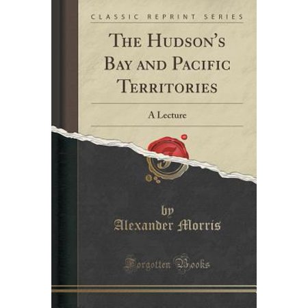 The Hudsons Bay And Pacific Territories  A Lecture  Classic Reprint