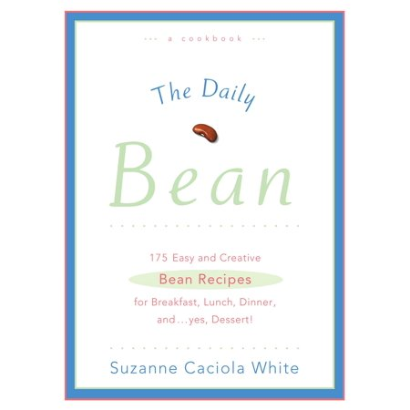 The Daily Bean : 175 Easy and Creative Bean Recipes for Breakfast, Lunch, Dinner....And, Yes, Dessert ()