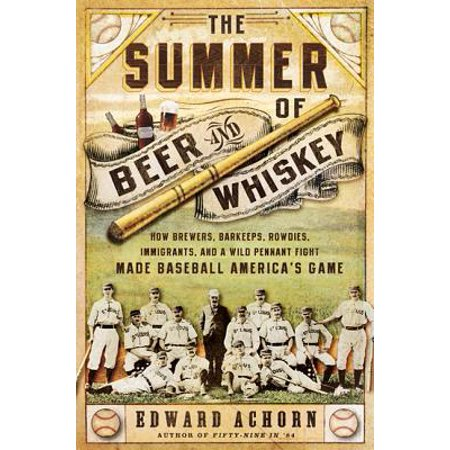 The Summer of Beer and Whiskey : How Brewers, Barkeeps, Rowdies, Immigrants, and a Wild Pennant Fight Made Baseball America's Game ()