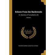 Echoes from the Backwoods : Or, Sketches of Transatlantic Life; Volume I