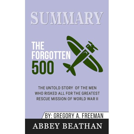 Summary of The Forgotten 500: The Untold Story of the Men Who Risked All for the Greatest Rescue Mission of World War II by Gregory A. Freeman