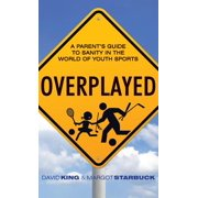 Overplayed : A Parent's Guide to Sanity in the World of Youth Sports