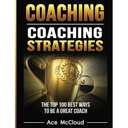 Coaching : Coaching Strategies: The Top 100 Best Ways to Be a Great (Top 10 Best Coaches)