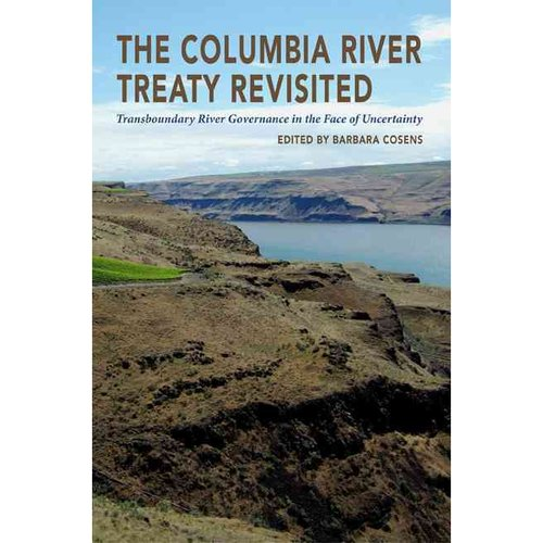 The Columbia River Treaty Revisited: Transboundary River Governance in the Face of Uncertainty: A Project of the Universities Consortium on Columbia River Governance