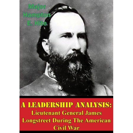 A Leadership Analysis: Lieutenant General James Longstreet During The American Civil War -