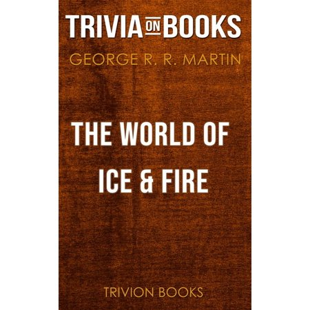 The World of Ice & Fire by George R. R. Martin (Trivia-On-Books) -