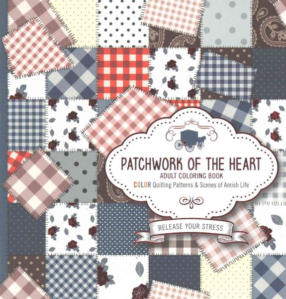 Patchwork of the Heart Adult Coloring Book : Color Quilting Patterns and Scenes of Amish Life