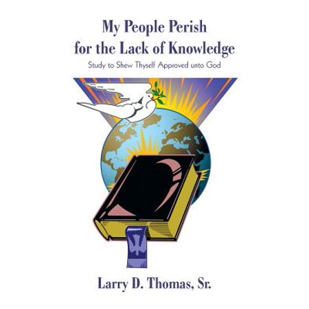 My People Perish for the Lack of Knowledge : Study to Shew Thyself Approved Unto