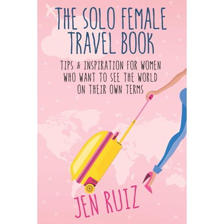 The Solo Female Travel Book : Tips and Inspiration for Women Who Want to See the World on Their Own