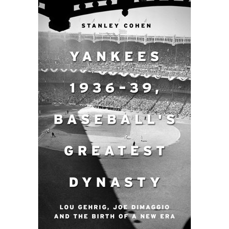 Yankees 1936–39, Baseball's Greatest Dynasty : Lou Gehrig, Joe DiMaggio and the Birth of a New Era