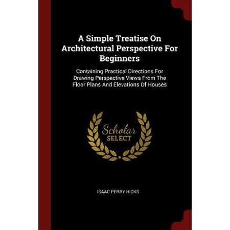 A Simple Treatise on Architectural Perspective for Beginners : Containing Practical Directions for Drawing Perspective Views from the Floor Plans and Elevations of (Best Monitor For Viewing Architectural Plans)