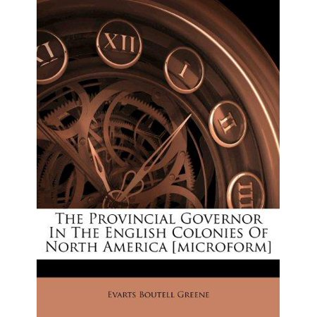 The Provincial Governor In The English Colonies Of North America  Microform