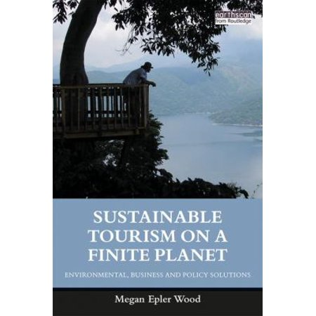 Sustainable Tourism On A Finite Planet  Environmental  Business And Policy Solutions