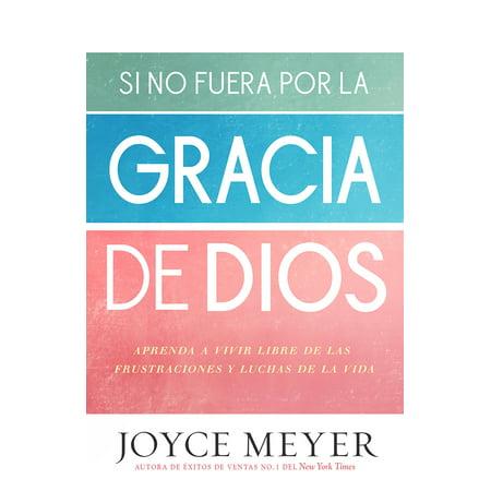 Si no fuera por la gracia de Dios : Aprenda a vivir libre de las frustraciones y luchas de la