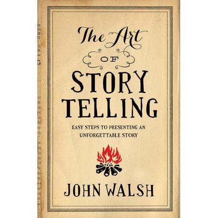 The Art of Storytelling : Easy Steps to Presenting an Unforgettable Story