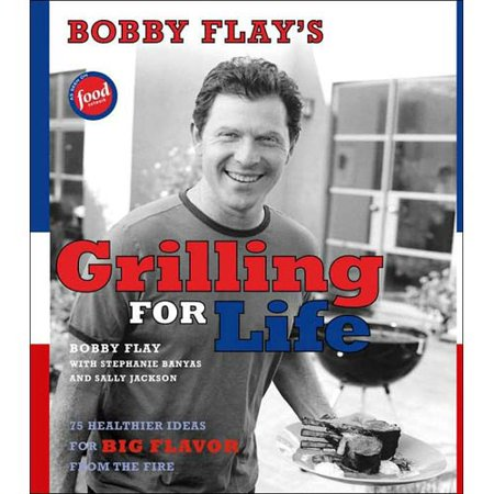 Bobby Flays Grilling For Life: 75 Healthier Ideas For Big Flavor From The Fire by
