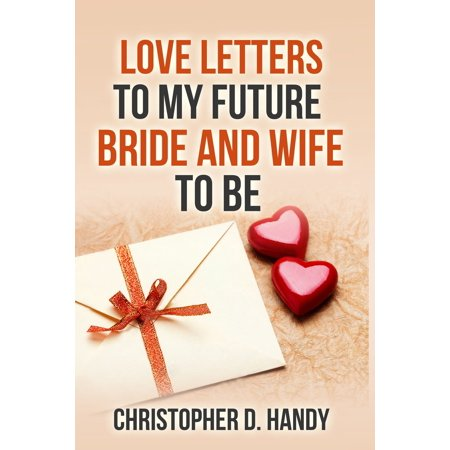 Love Letters to My Future Bride and Wife to Be - (Love Letter To My Wife Far Away)