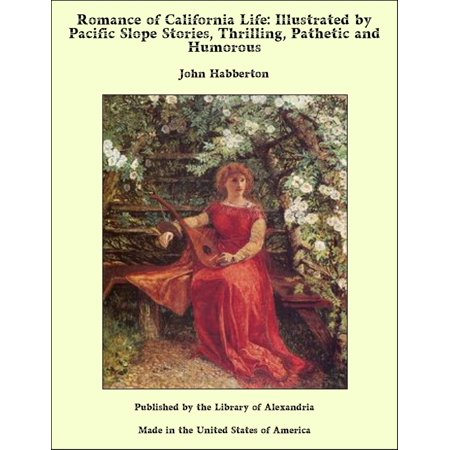 Romance of California Life: Illustrated by Pacific Slope Stories, Thrilling, Pathetic and Humorous -