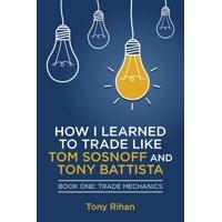 How I Learned to Trade Like Tom Sosnoff and Tony Battista: How I learned to Trade like Tom Sosnoff and Tony Battista: Book One, Trade Mechanics (Paperback)