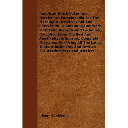 American Watchmaker and Jeweler an Encyclopedia for the Horologist, Jeweler, Gold and Silversmith - Containing Hundreds of Private Receipts and Formulas Compiled from the Best and Most Reliable Sources. Complete Directions for Using All the Latest Tools, A