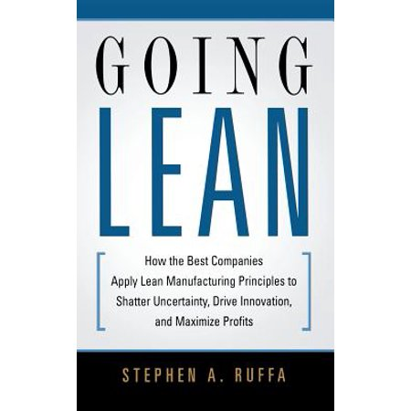 Going Lean : How the Best Companies Apply Lean Manufacturing Principles to Shatter Uncertainty, Drive Innovation, and Maximize