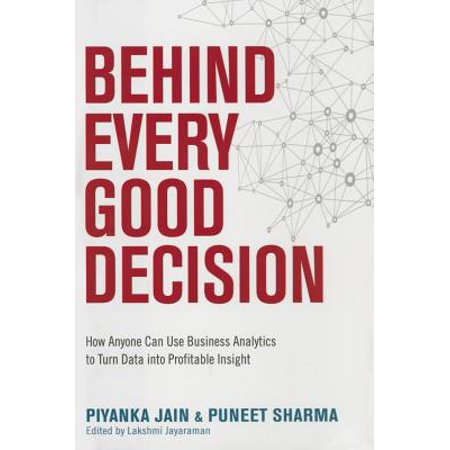 Behind Every Good Decision : How Anyone Can Use Business Analytics to Turn Data Into Profitable