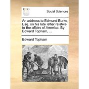 An Address to Edmund Burke, Esq. on His Late Letter Relative to the Affairs of America. by Edward Topham, ...