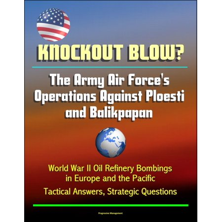 Knockout Blow? The Army Air Force's Operations Against Ploesti and Balikpapan: World War II Oil Refinery Bombings in Europe and the Pacific, Tactical Answers, Strategic Questions -