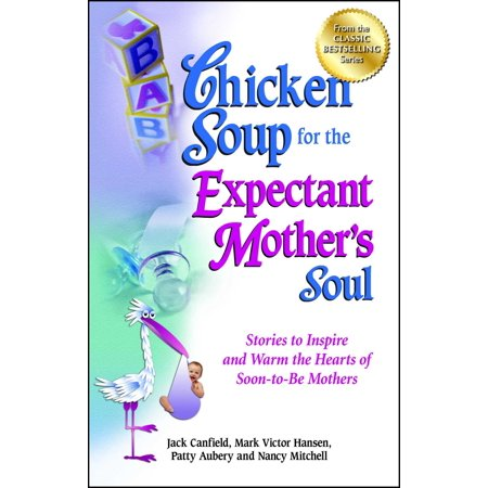 Chicken Soup for the Expectant Mother's Soul : Stories to Inspire and Warm the Hearts of Soon-to-Be