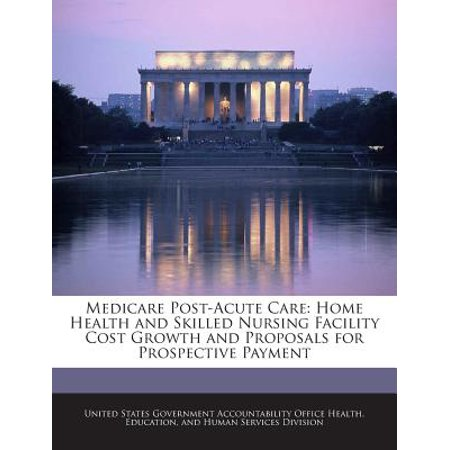 Medicare Post Acute Care  Home Health And Skilled Nursing Facility Cost Growth And Proposals For Prospective Payment