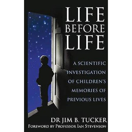 Life Before Life : A Scientific Investigation of Children's Memories of Previous Lives. Jim B.