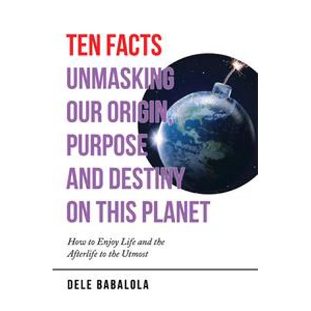 Ten Facts Unmasking Our Origin, Purpose and Destiny on This Planet - eBook