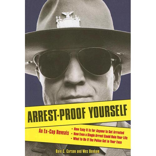 Arrest-Proof Yourself : An Ex-Cop Reveals How Easy It Is for Anyone to Get Arrested, How Even a Single Arrest Could Ruin Your Life, and What to Do If the Police Get in Your Face