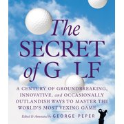 The Secret of Golf : A Century of Groundbreaking, Innovative, and Occasionally Outlandish Ways to Master the World's Most Vexing Game