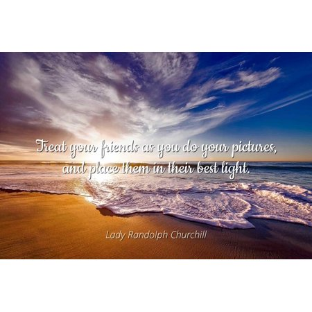 Lady Randolph Churchill - Treat your friends as you do your pictures, and place them in their best light. - Famous Quotes Laminated POSTER PRINT