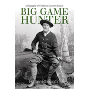 Big Game Hunter : A Biography of Frederick Courtney Selous