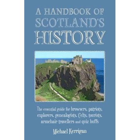 A Handbook Of Scotlands History   The Essential Guide For Browsers  Patriots  Explorers  Genealogists  Tourists  Time Travellers And Quiz Buffs