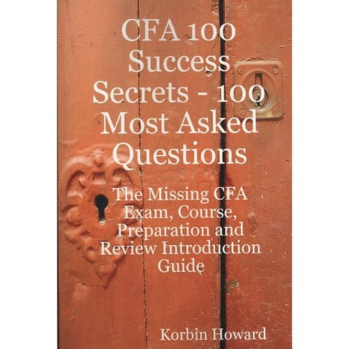 Cfa 100 Success Secrets - 100 Most Asked Questions : The Missing Cfa Exam, Course, Preparation and Review Introduction Guide