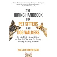 The Hiring Handbook for Pet Sitters and Dog Walkers : How to Find, Hire, and Keep the Best Staff for Your Pet Sitting and Dog Walking Business