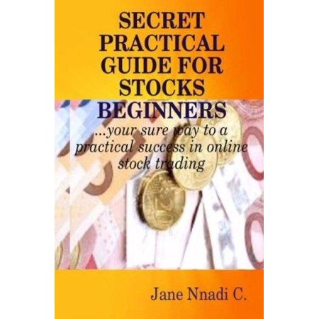 Secret Practical Guide For Stocks Beginners  Your Sure Way To A Practical Success In Online Stock Trading