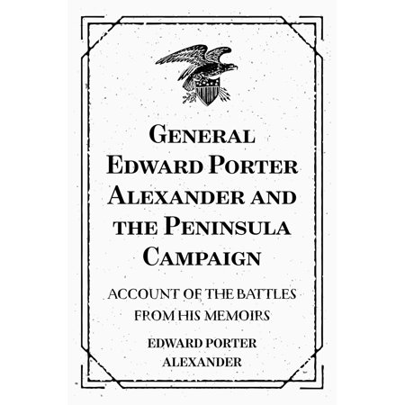 Campaign Accent - General Edward Porter Alexander and the Peninsula Campaign: Account of the Battles from His Memoirs - eBook