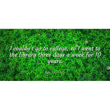 Ray Bradbury - I couldn't go to college, so I went to the library three days a week for 10 years - Famous Quotes Laminated POSTER PRINT 24X20.